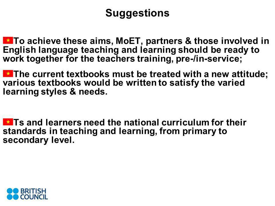 Suggestions To achieve these aims, MoET, partners & those involved in English language teaching and learning should be ready to work together for the