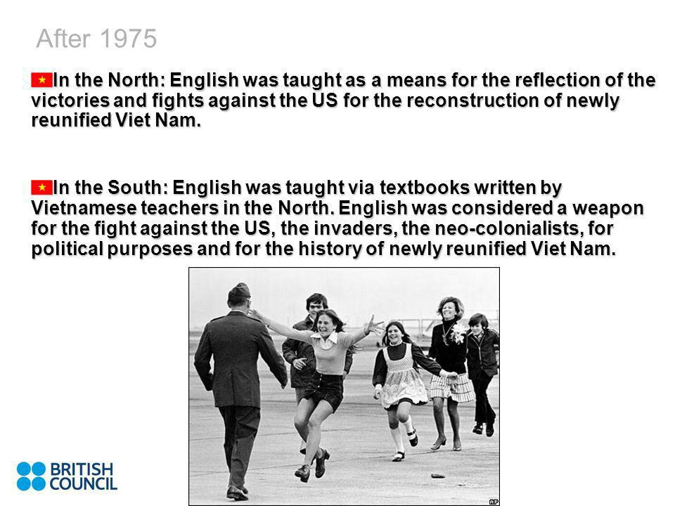 After 1975 In the North: English was taught as a means for the reflection of the victories and fights against the US for the reconstruction of newly reunified Viet Nam.