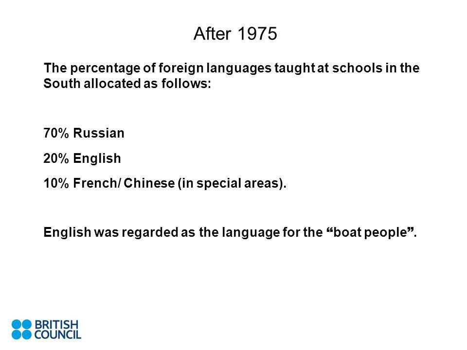 After 1975 The percentage of foreign languages taught at schools in the South allocated as follows: 70% Russian 20% English 10% French/ Chinese (in special areas).