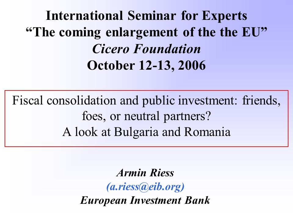Fiscal consolidation and public investment: friends, foes, or neutral partners? A look at Bulgaria and Romania Armin Riess (a.riess@eib.org) European
