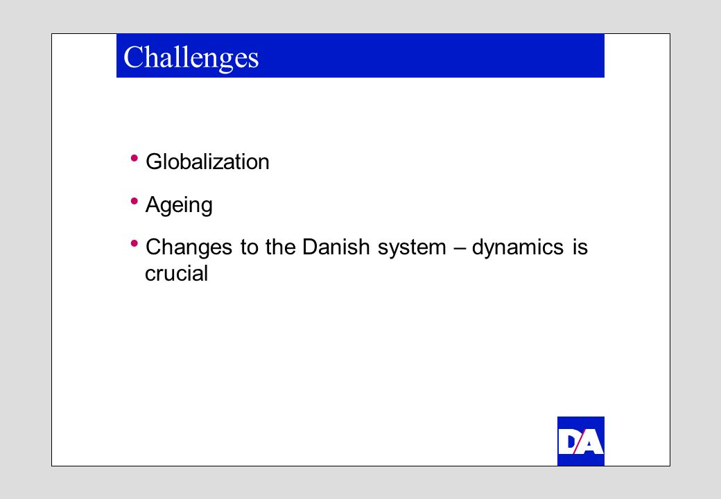 Challenges Globalization Ageing Changes to the Danish system – dynamics is crucial
