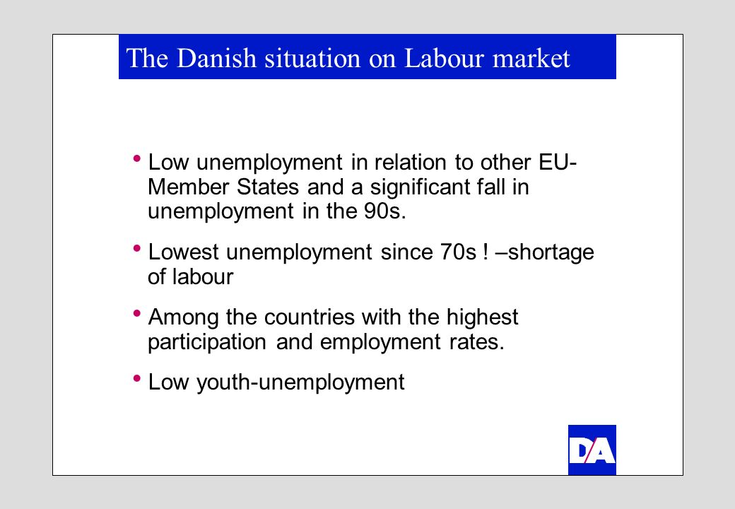 Main characteristics of the Danish employment policy The active labour market policy in Denmark has traditionally been built on a broad political consensus Close involvement of the social partners –Support of active line –Involved in the regional/local management and implementation