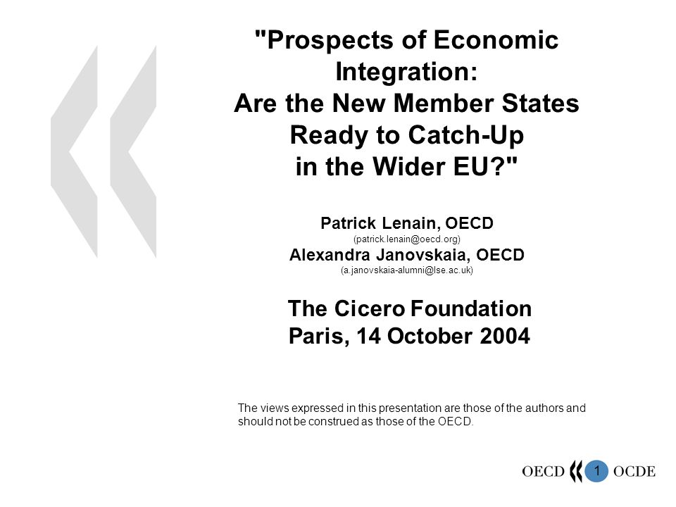 1 Prospects of Economic Integration: Are the New Member States Ready to Catch-Up in the Wider EU Patrick Lenain, OECD (patrick.lenain@oecd.org) Alexandra Janovskaia, OECD (a.janovskaia-alumni@lse.ac.uk) The Cicero Foundation Paris, 14 October 2004 The views expressed in this presentation are those of the authors and should not be construed as those of the OECD.