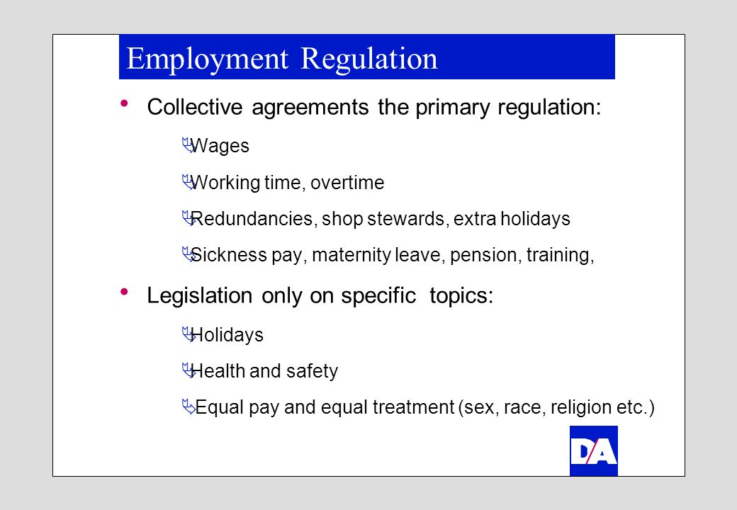 Employment Regulation Collective agreements the primary regulation: Wages Working time, overtime Redundancies, shop stewards, extra holidays Sickness