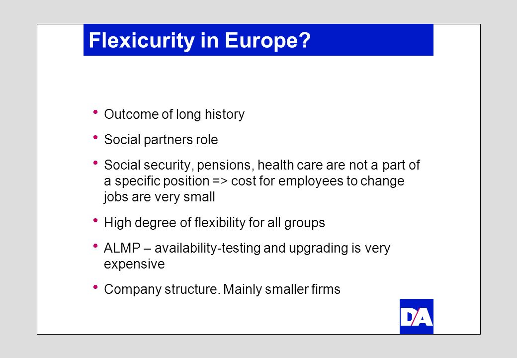 Flexicurity in Europe? Outcome of long history Social partners role Social security, pensions, health care are not a part of a specific position => co