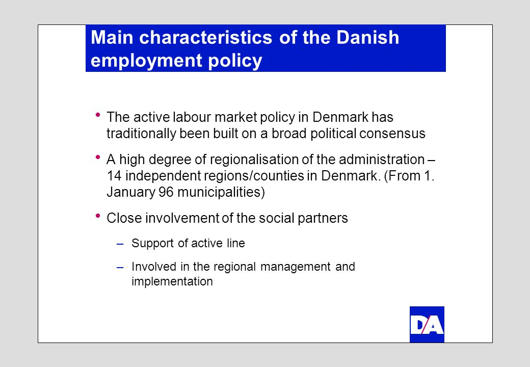 Main characteristics of the Danish employment policy The active labour market policy in Denmark has traditionally been built on a broad political consensus A high degree of regionalisation of the administration – 14 independent regions/counties in Denmark.