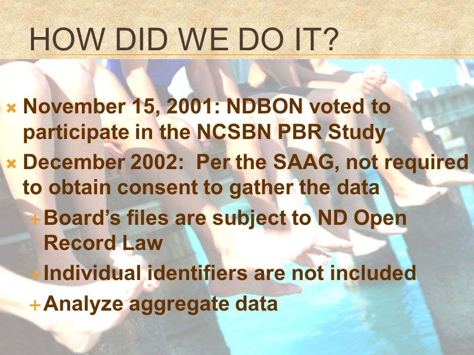 November 15, 2001: NDBON voted to participate in the NCSBN PBR Study December 2002: Per the SAAG, not required to obtain consent to gather the data Boards files are subject to ND Open Record Law Individual identifiers are not included Analyze aggregate data
