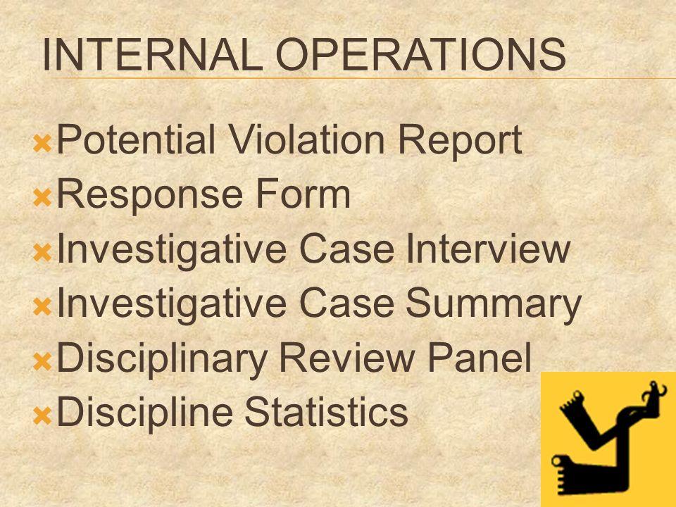 INTERNAL OPERATIONS Potential Violation Report Response Form Investigative Case Interview Investigative Case Summary Disciplinary Review Panel Discipline Statistics