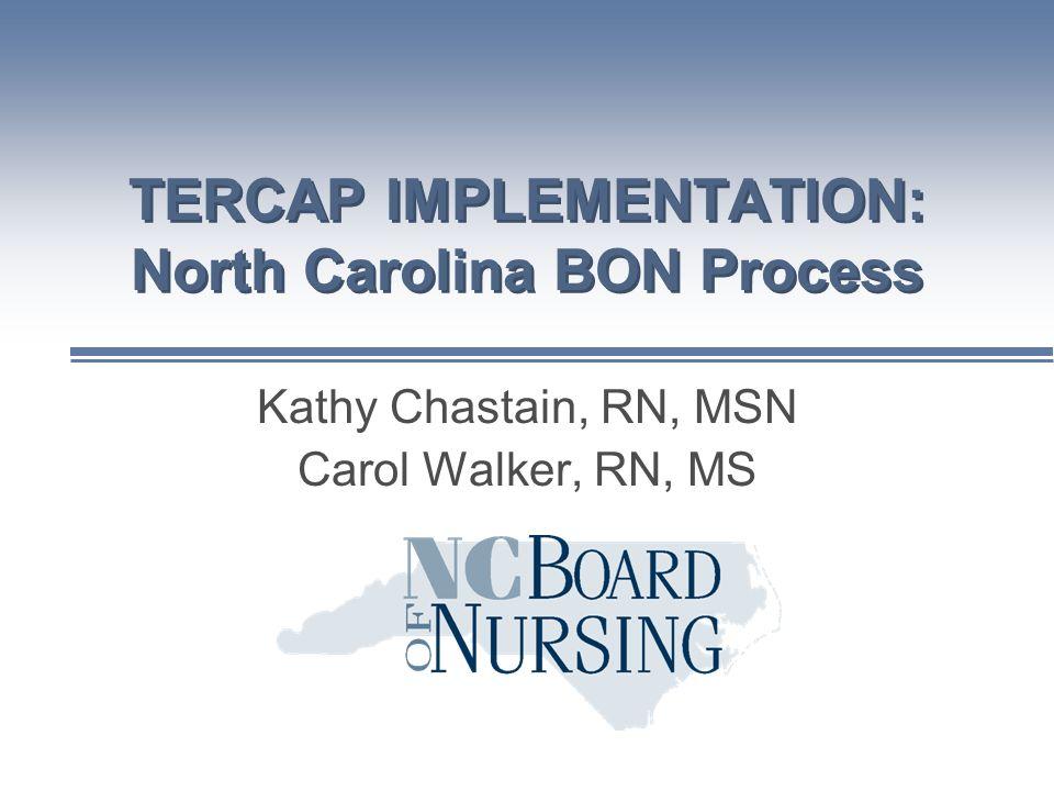 Kathy Chastain, RN, MSN Carol Walker, RN, MS TERCAP IMPLEMENTATION: North Carolina BON Process