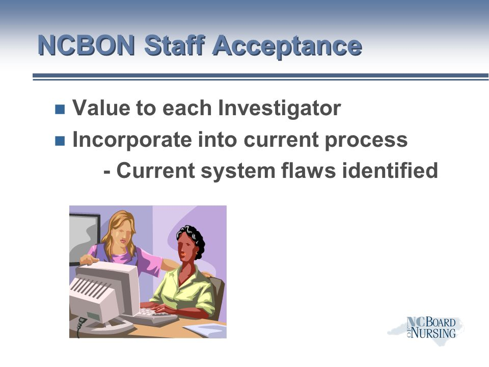 NCBON Staff Acceptance n Value to each Investigator n Incorporate into current process - Current system flaws identified