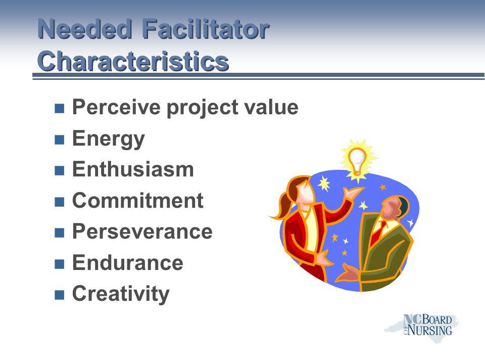 Needed Facilitator Characteristics n Perceive project value n Energy n Enthusiasm n Commitment n Perseverance n Endurance n Creativity