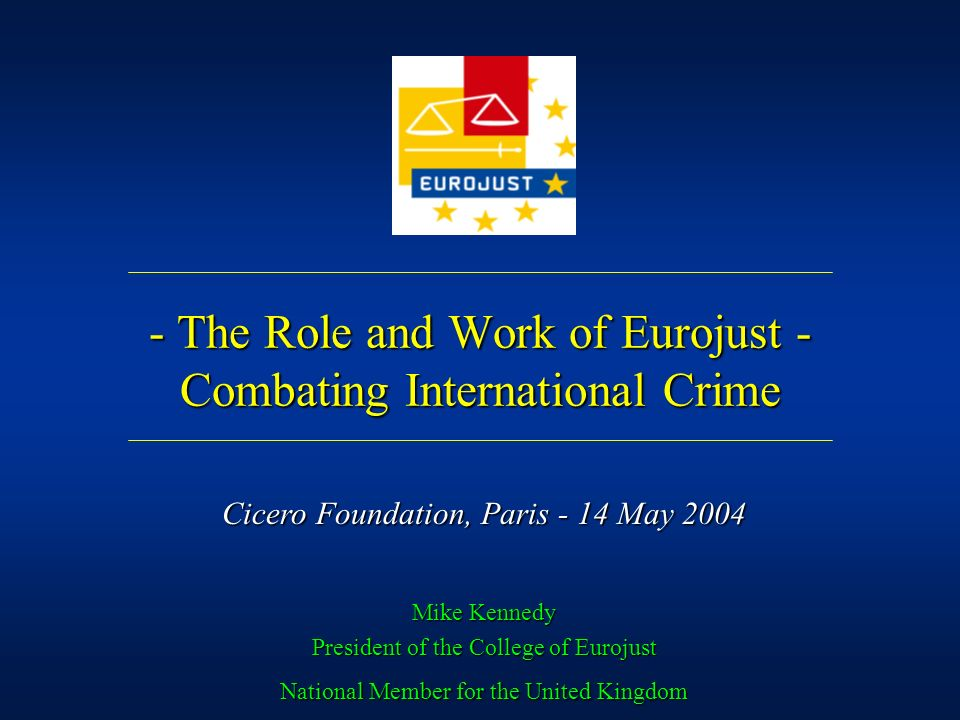 - The Role and Work of Eurojust - Combating International Crime Mike Kennedy President of the College of Eurojust National Member for the United Kingd