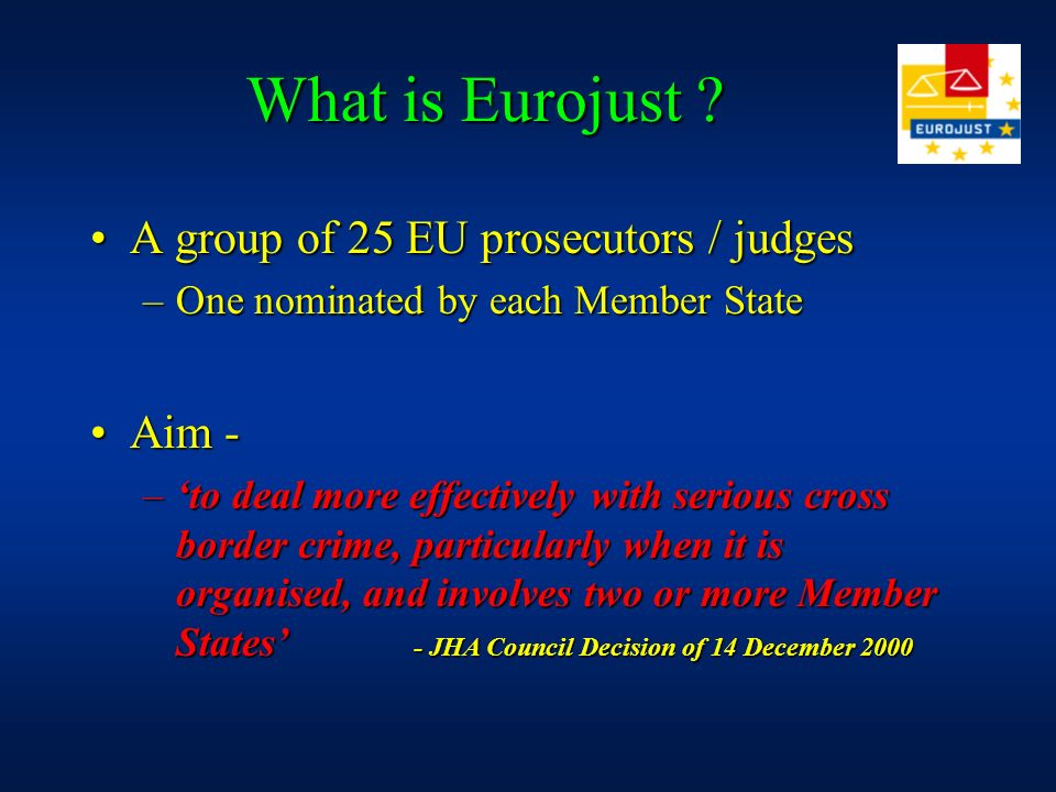 A group of 25 EU prosecutors / judgesA group of 25 EU prosecutors / judges –One nominated by each Member State Aim -Aim - –to deal more effectively wi