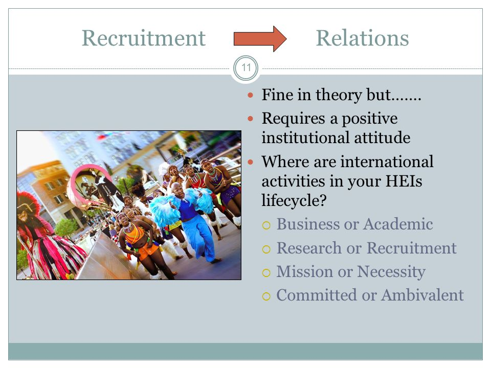 11 Recruitment Relations Fine in theory but……. Requires a positive institutional attitude Where are international activities in your HEIs lifecycle? B