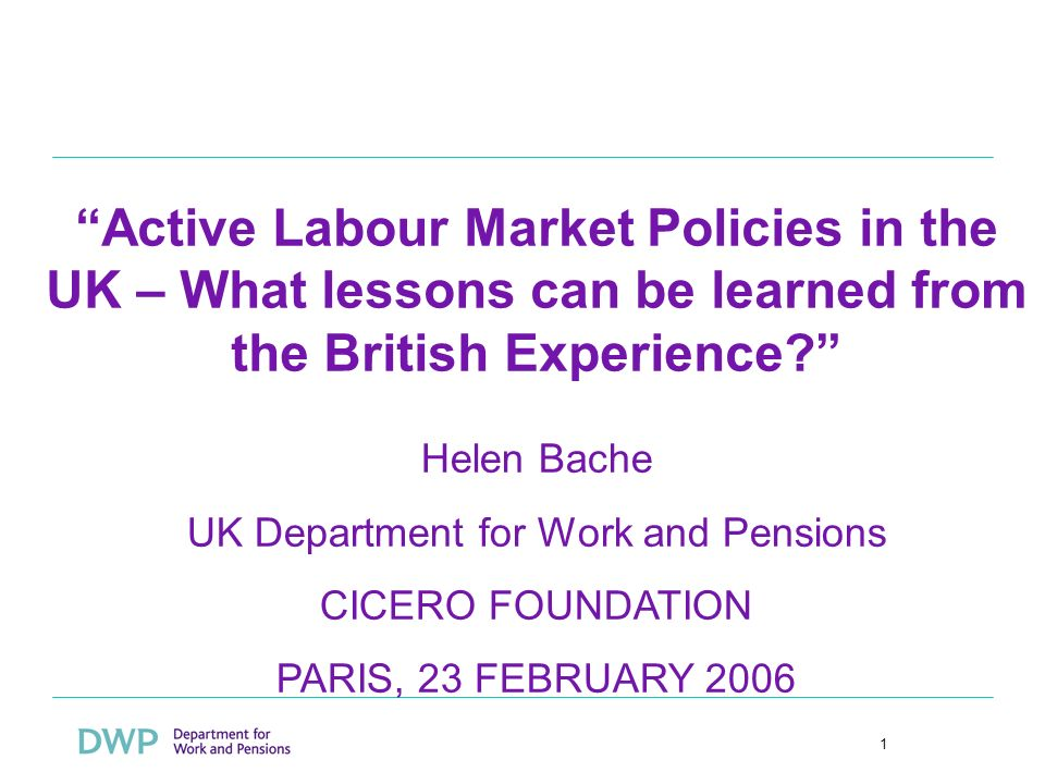 1 Active Labour Market Policies in the UK – What lessons can be learned from the British Experience? Helen Bache UK Department for Work and Pensions C