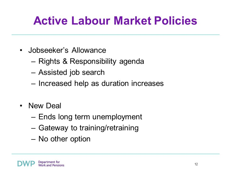 12 Active Labour Market Policies Jobseekers Allowance –Rights & Responsibility agenda –Assisted job search –Increased help as duration increases New D