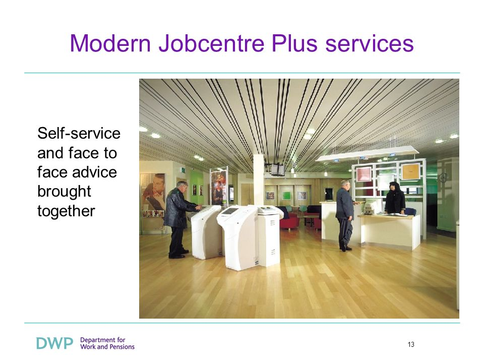 13 Modern Jobcentre Plus services Self-service and face to face advice brought together