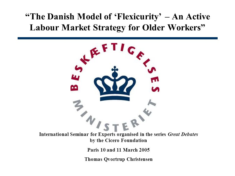 The Danish Model of Flexicurity – An Active Labour Market Strategy for Older Workers International Seminar for Experts organised in the series Great Debates by the Cicero Foundation Paris 10 and 11 March 2005 Thomas Qvortrup Christensen