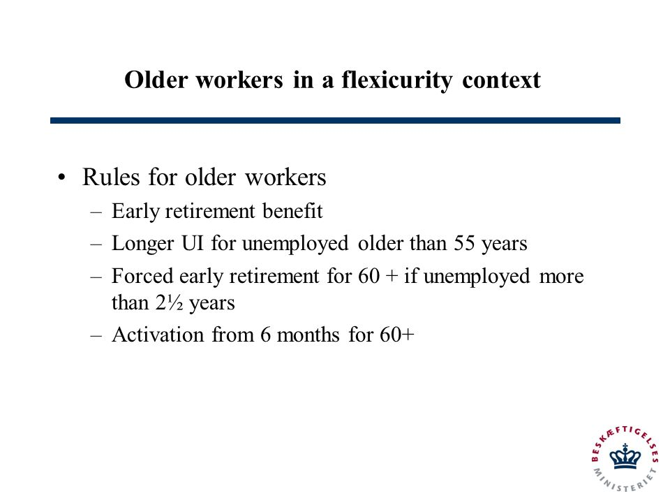 Older workers in a flexicurity context Rules for older workers –Early retirement benefit –Longer UI for unemployed older than 55 years –Forced early retirement for 60 + if unemployed more than 2½ years –Activation from 6 months for 60+