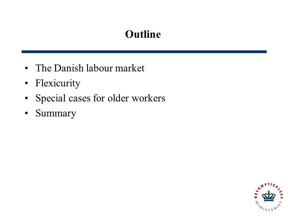 Outline The Danish labour market Flexicurity Special cases for older workers Summary