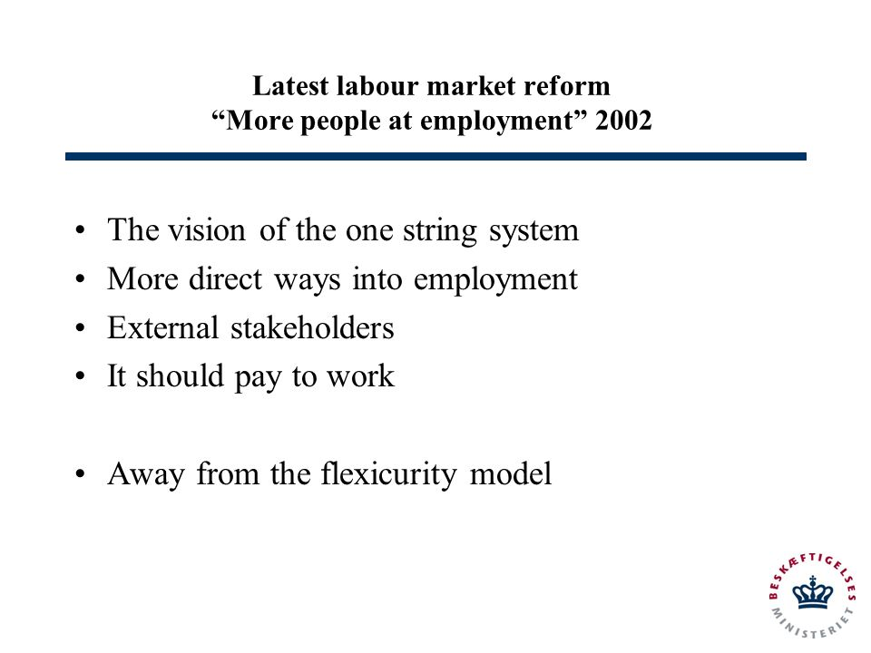 Latest labour market reform More people at employment 2002 The vision of the one string system More direct ways into employment External stakeholders It should pay to work Away from the flexicurity model