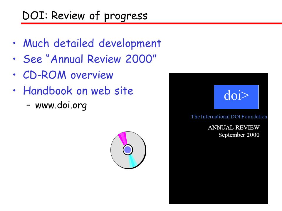 Much detailed development See Annual Review 2000 CD-ROM overview Handbook on web site –www.doi.org DOI: Review of progress doi> ANNUAL REVIEW September 2000 The International DOI Foundation