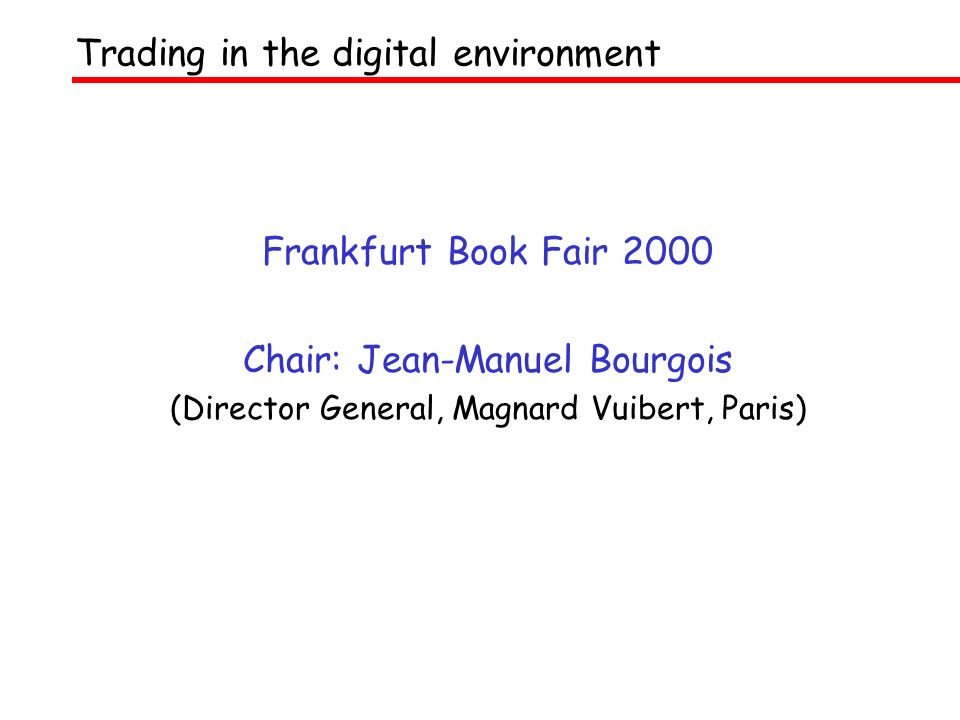 Frankfurt Book Fair 2000 Chair: Jean-Manuel Bourgois (Director General, Magnard Vuibert, Paris) Trading in the digital environment
