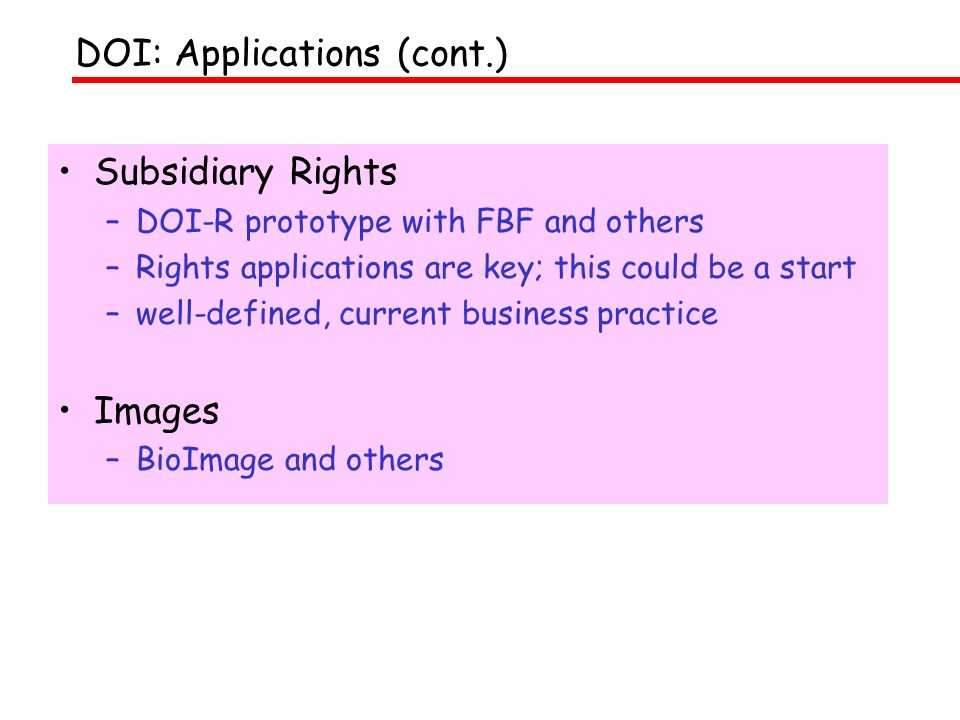 Subsidiary Rights –DOI-R prototype with FBF and others –Rights applications are key; this could be a start –well-defined, current business practice Images –BioImage and others DOI: Applications (cont.)