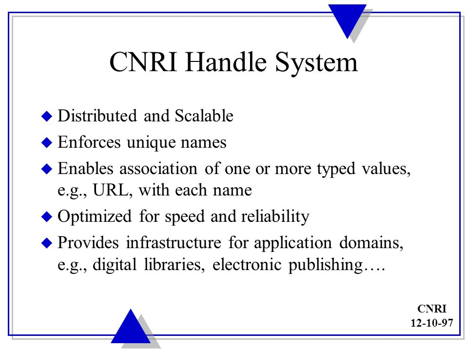 CNRI 12-10-97 Handle System Initiatives u DOI (Digital Object Identifier) u Library of Congress u NCSTRL (Networked Computer Science Technical Reports Library) u DTIC (Defense Technical Information Center) u USIA (U.S.