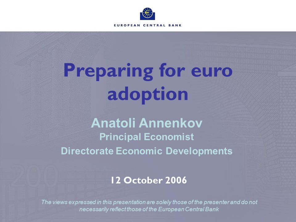 Preparing for euro adoption Anatoli Annenkov Principal Economist Directorate Economic Developments 12 October 2006 The views expressed in this presentation are solely those of the presenter and do not necessarily reflect those of the European Central Bank