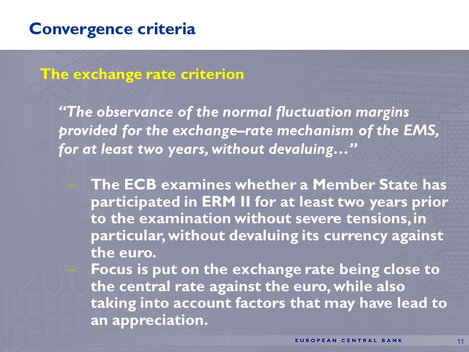 11 Convergence criteria The exchange rate criterion The observance of the normal fluctuation margins provided for the exchange–rate mechanism of the EMS, for at least two years, without devaluing… –The ECB examines whether a Member State has participated in ERM II for at least two years prior to the examination without severe tensions, in particular, without devaluing its currency against the euro.