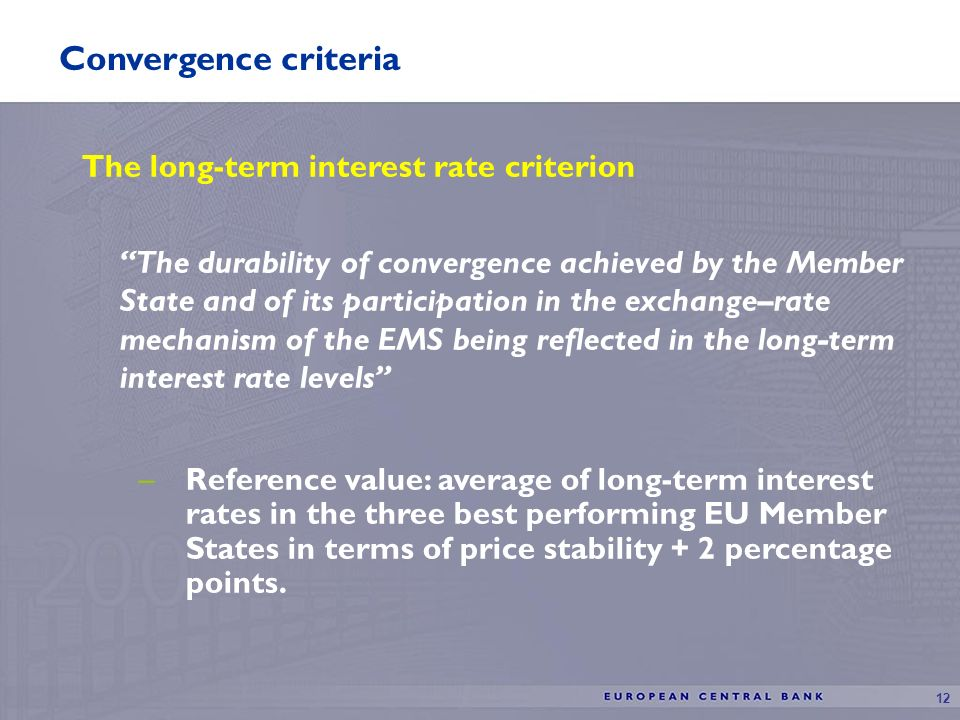 12 Convergence criteria The long-term interest rate criterion The durability of convergence achieved by the Member State and of its participation in the exchange–rate mechanism of the EMS being reflected in the long-term interest rate levels –Reference value: average of long-term interest rates in the three best performing EU Member States in terms of price stability + 2 percentage points.
