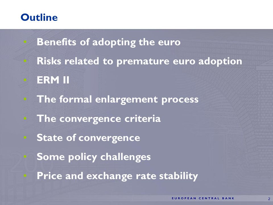 2 Benefits of adopting the euro Risks related to premature euro adoption ERM II The formal enlargement process The convergence criteria State of convergence Some policy challenges Price and exchange rate stability Outline