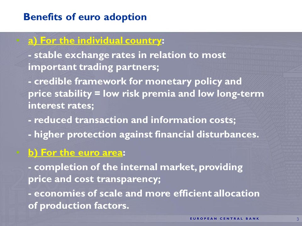 3 Benefits of euro adoption a) For the individual country: - stable exchange rates in relation to most important trading partners; - credible framework for monetary policy and price stability = low risk premia and low long-term interest rates; - reduced transaction and information costs; - higher protection against financial disturbances.