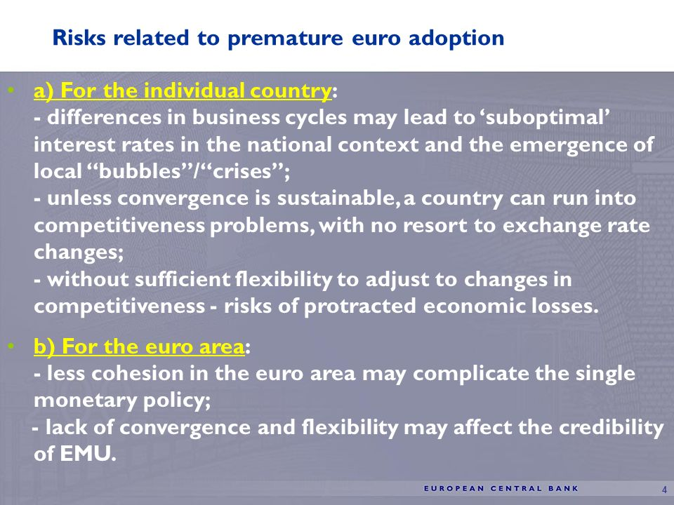 4 Risks related to premature euro adoption a) For the individual country: - differences in business cycles may lead to suboptimal interest rates in the national context and the emergence of local bubbles/crises; - unless convergence is sustainable, a country can run into competitiveness problems, with no resort to exchange rate changes; - without sufficient flexibility to adjust to changes in competitiveness - risks of protracted economic losses.
