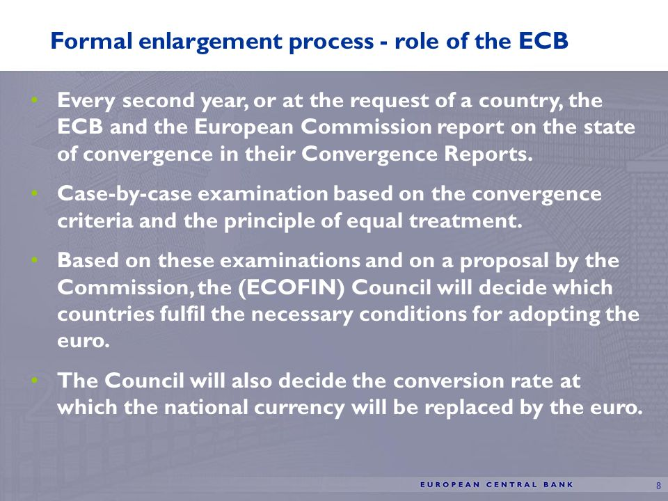 8 Formal enlargement process - role of the ECB Every second year, or at the request of a country, the ECB and the European Commission report on the state of convergence in their Convergence Reports.