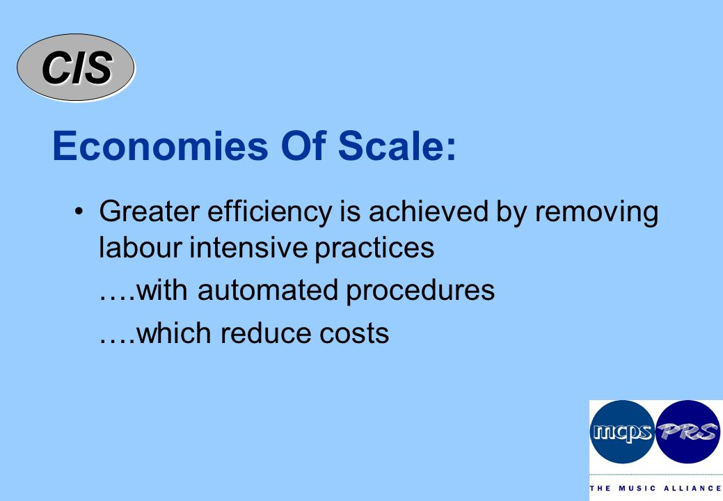 CISCIS Economies Of Scale: Greater efficiency is achieved by removing labour intensive practices ….with automated procedures ….which reduce costs