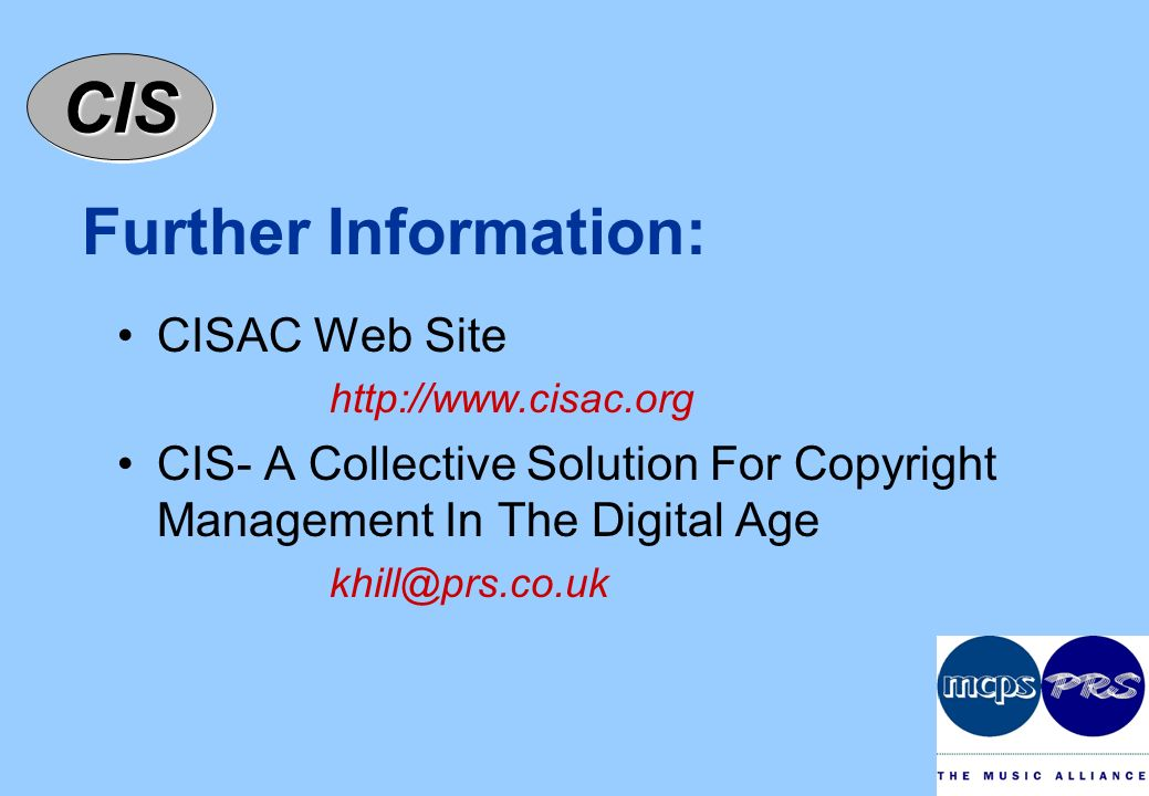 CISCIS Further Information: CISAC Web Site http://www.cisac.org CIS- A Collective Solution For Copyright Management In The Digital Age khill@prs.co.uk