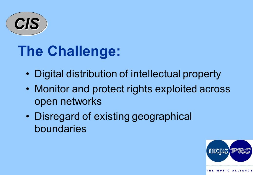 CISCIS The Challenge: Digital distribution of intellectual property Monitor and protect rights exploited across open networks Disregard of existing geographical boundaries