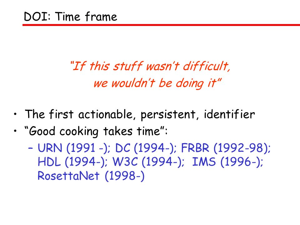 If this stuff wasnt difficult, we wouldnt be doing it The first actionable, persistent, identifier Good cooking takes time: –URN (1991 -); DC (1994-);