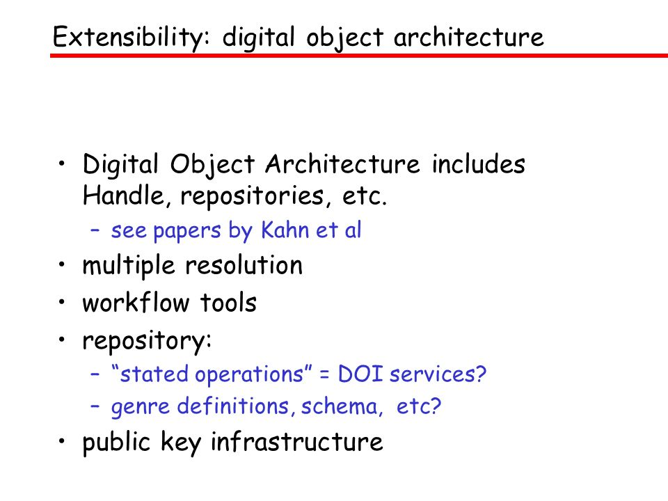 Digital Object Architecture includes Handle, repositories, etc. –see papers by Kahn et al multiple resolution workflow tools repository: –stated opera
