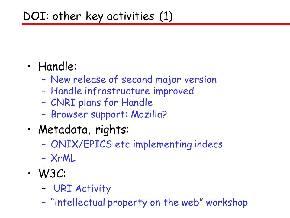 Handle: –New release of second major version –Handle infrastructure improved –CNRI plans for Handle –Browser support: Mozilla? Metadata, rights: –ONIX