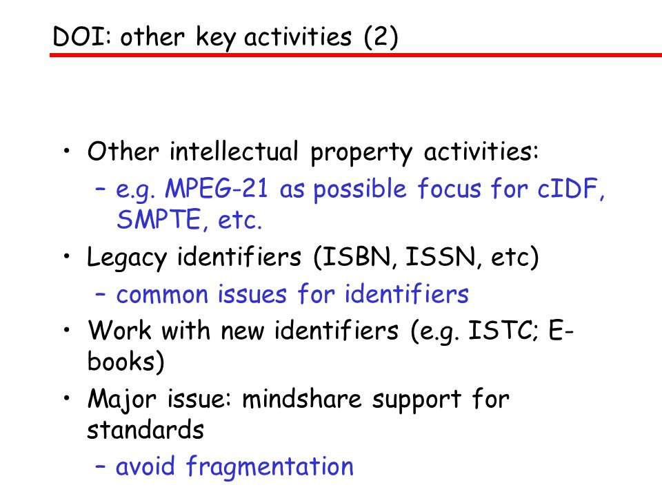 Other intellectual property activities: –e.g. MPEG-21 as possible focus for cIDF, SMPTE, etc. Legacy identifiers (ISBN, ISSN, etc) –common issues for
