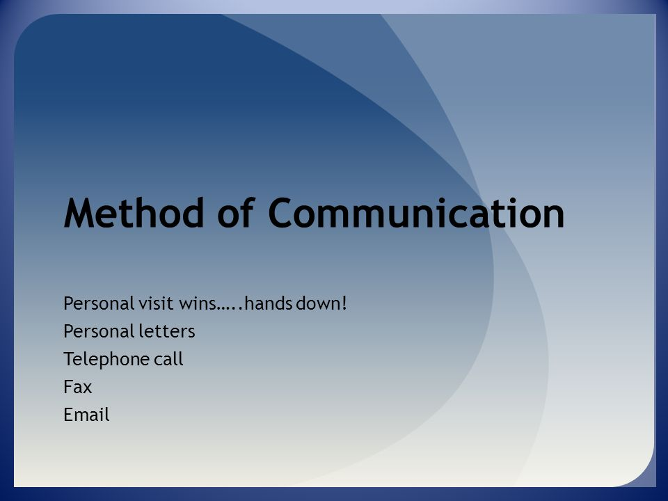 Method of Communication Personal visit wins…..hands down! Personal letters Telephone call Fax Email