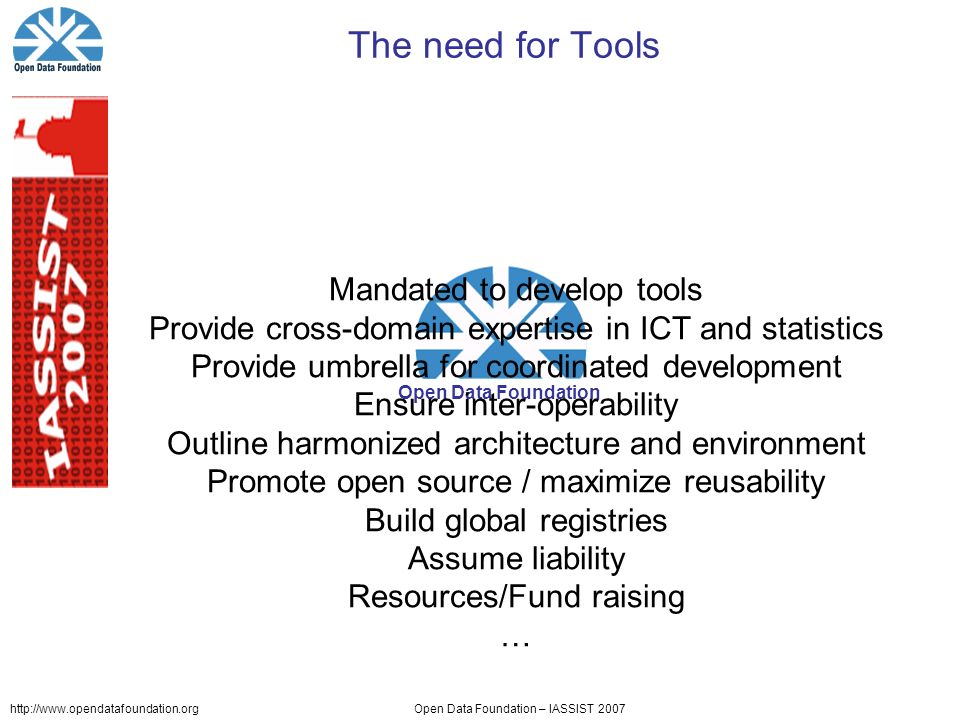http://www.opendatafoundation.orgOpen Data Foundation – IASSIST 2007 Open Data Foundation The need for Tools Mandated to develop tools Provide cross-domain expertise in ICT and statistics Provide umbrella for coordinated development Ensure inter-operability Outline harmonized architecture and environment Promote open source / maximize reusability Build global registries Assume liability Resources/Fund raising …