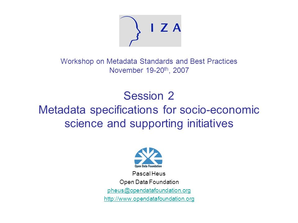 Workshop on Metadata Standards and Best Practices November 19-20 th, 2007 Session 2 Metadata specifications for socio-economic science and supporting initiatives Pascal Heus Open Data Foundation pheus@opendatafoundation.org http://www.opendatafoundation.org
