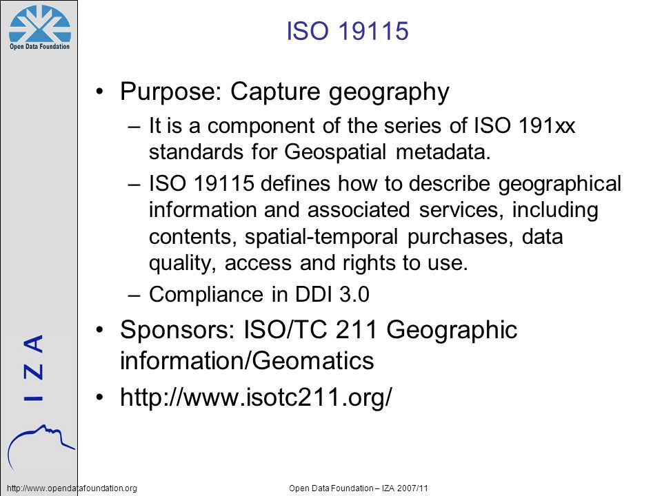 http://www.opendatafoundation.orgOpen Data Foundation – IZA 2007/11 ISO 19115 Purpose: Capture geography –It is a component of the series of ISO 191xx