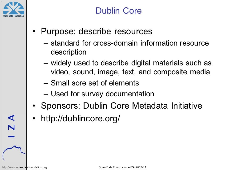 http://www.opendatafoundation.orgOpen Data Foundation – IZA 2007/11 Dublin Core Purpose: describe resources –standard for cross-domain information res