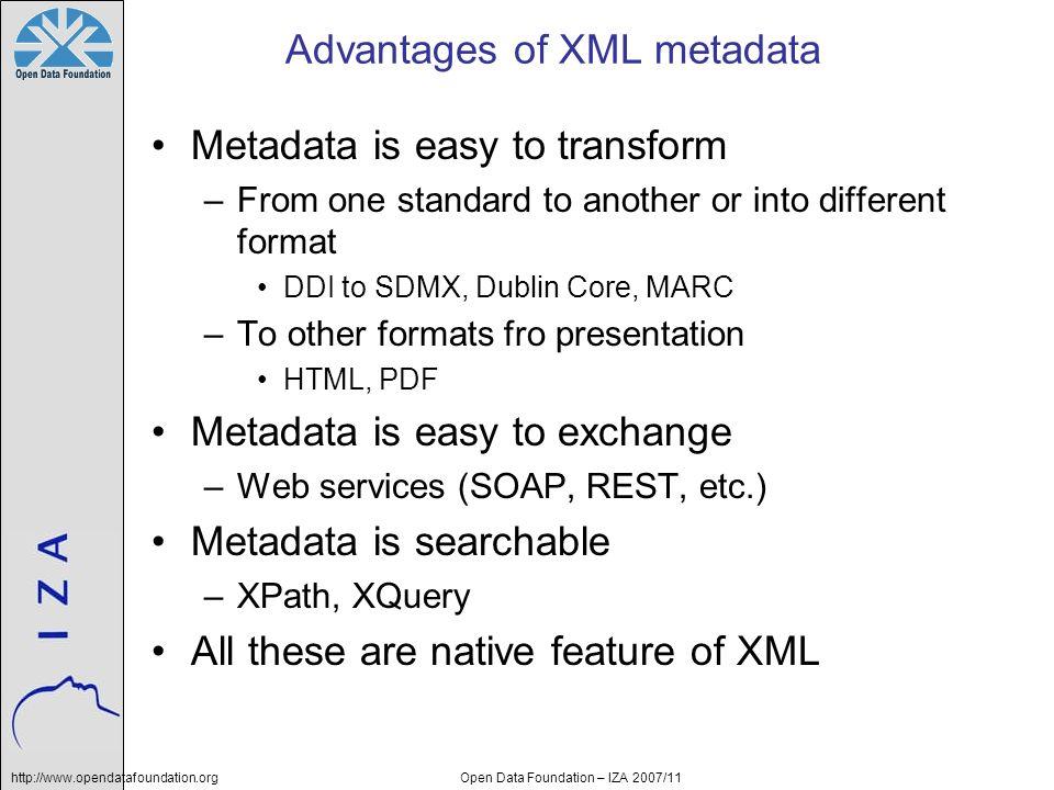 http://www.opendatafoundation.orgOpen Data Foundation – IZA 2007/11 Advantages of XML metadata Metadata is easy to transform –From one standard to ano