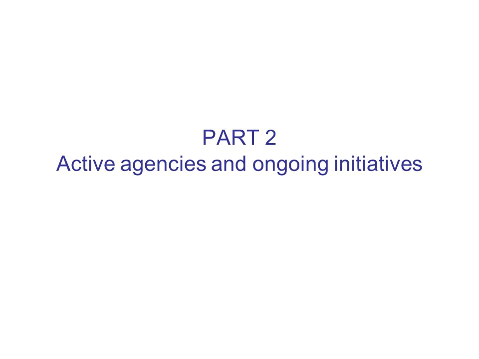 PART 2 Active agencies and ongoing initiatives